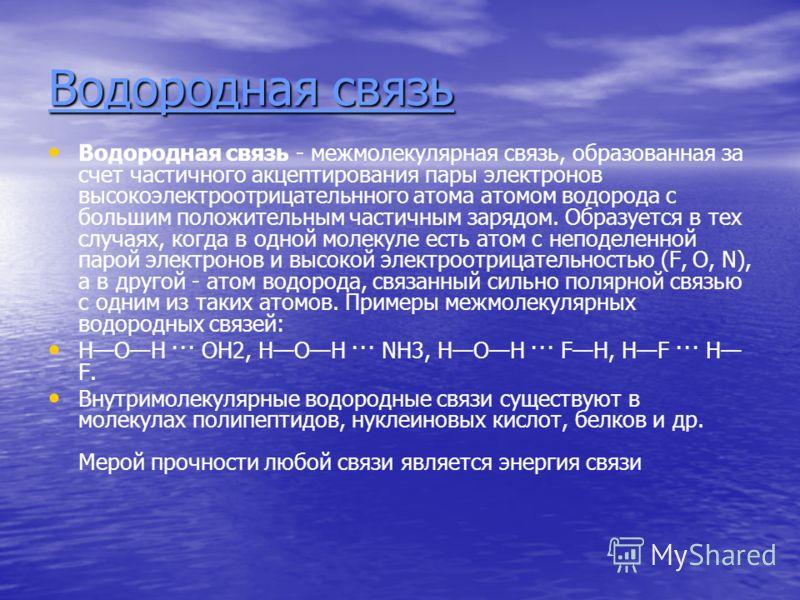 Водородная связь Водородная связь - межмолекулярная связь, образованная за счет частичного акцептирования пары электронов высокоэлектроотрицательнного атома атомом водорода с большим положительным частичным зарядом. Образуется в тех случаях, когда в