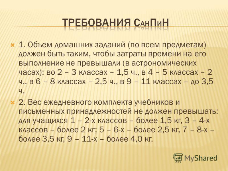 1. Объем домашних заданий (по всем предметам) должен быть таким, чтобы затраты времени на его выполнение не превышали (в астрономических часах): во 2 – 3 классах – 1,5 ч., в 4 – 5 классах – 2 ч., в 6 – 8 классах – 2,5 ч., в 9 – 11 классах – до 3,5 ч.