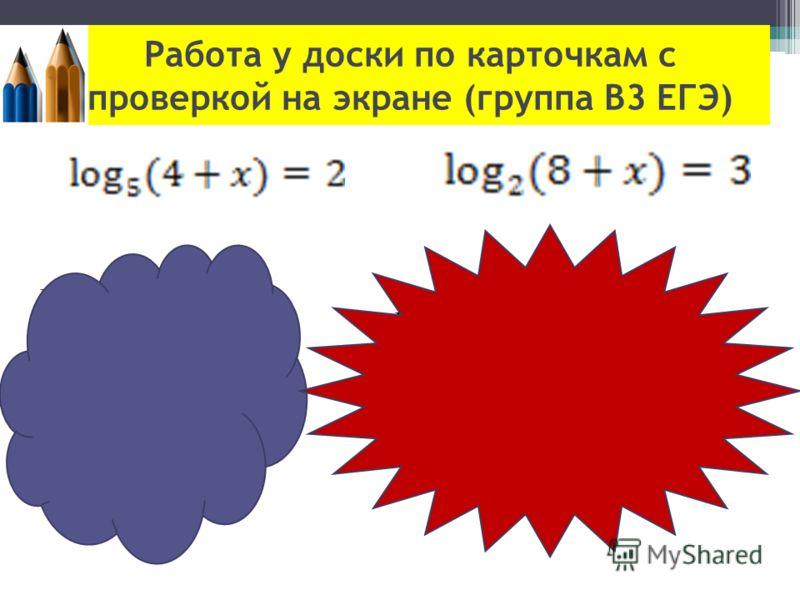 Работа у доски по карточкам с проверкой на экране (группа В3 ЕГЭ) Решение: По определению логарифма: 4+x=5^2 4+x=25 x=21 Ответ: x = 21. Решение: По определению логарифма: 8+x=2^3 8+x=8 x=0 Ответ: x = 0.