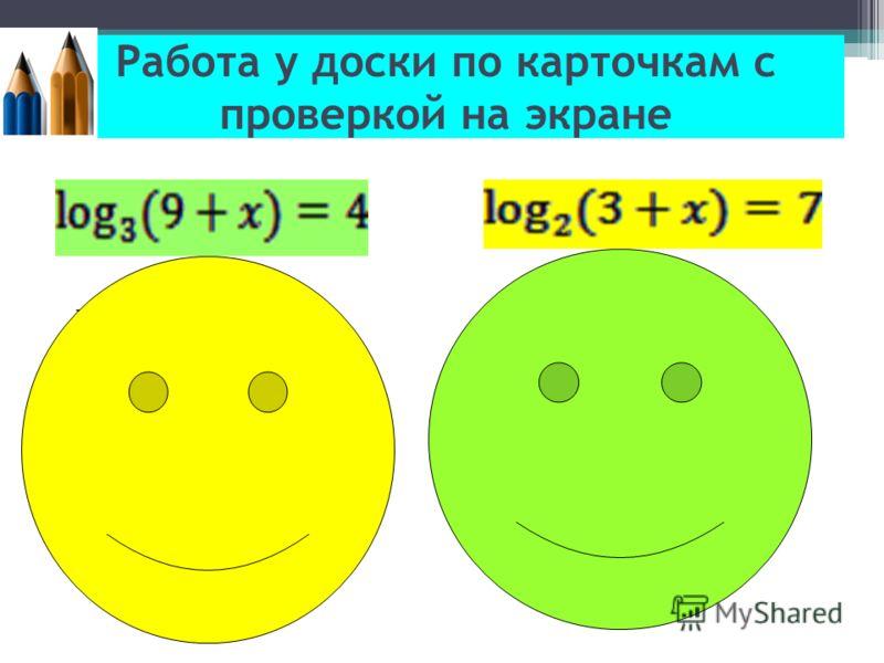 Работа у доски по карточкам с проверкой на экране Решение: По определению логарифма: 9+x=3^4 9+x=81 x=72 Ответ: x = 72. Решение: По определению логарифма: 3+x=2^7 3+x=128 x=125 Ответ: x = 125.