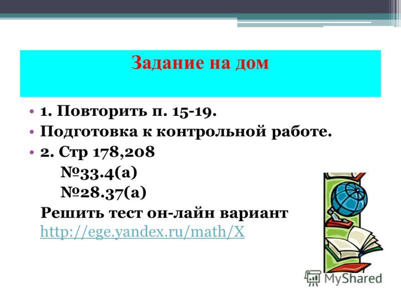 Задание на дом 1. Повторить п. 15-19. Подготовка к контрольной работе. 2. Стр 178,208 33.4(а) 28.37(а) Решить тест он-лайн вариант 5 http://ege.yandex.ru/math/X http://ege.yandex.ru/math/X