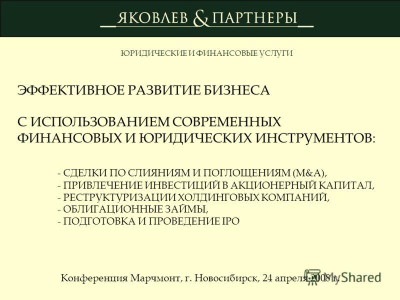 ЭФФЕКТИВНОЕ РАЗВИТИЕ БИЗНЕСА С ИСПОЛЬЗОВАНИЕМ СОВРЕМЕННЫХ ФИНАНСОВЫХ И ЮРИДИЧЕСКИХ ИНСТРУМЕНТОВ: - СДЕЛКИ ПО СЛИЯНИЯМ И ПОГЛОЩЕНИЯМ (M&A), - ПРИВЛЕЧЕНИЕ ИНВЕСТИЦИЙ В АКЦИОНЕРНЫЙ КАПИТАЛ, - РЕСТРУКТУРИЗАЦИИ ХОЛДИНГОВЫХ КОМПАНИЙ, - ОБЛИГАЦИОННЫЕ ЗАЙМЫ,