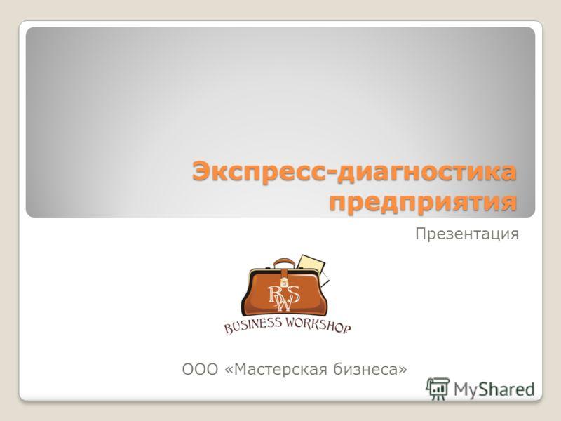 Экспресс-диагностика предприятия ООО «Мастерская бизнеса» Презентация