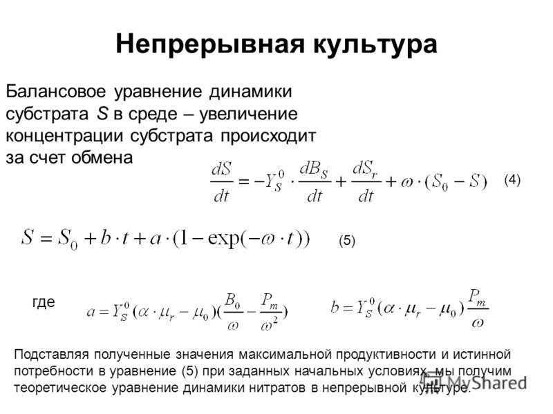 Непрерывная культура Балансовое уравнение динамики субстрата S в среде – увеличение концентрации субстрата происходит за счет обмена где Подставляя полученные значения максимальной продуктивности и истинной потребности в уравнение (5) при заданных на