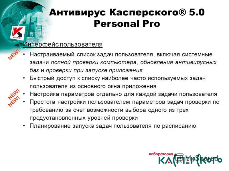 Антивирус Касперского® 5.0 Personal Pro Интерфейс пользователя Настраиваемый список задач пользователя, включая системные задачи полной проверки компьютера, обновления антивирусных баз и проверки при запуске приложения Быстрый доступ к списку наиболе