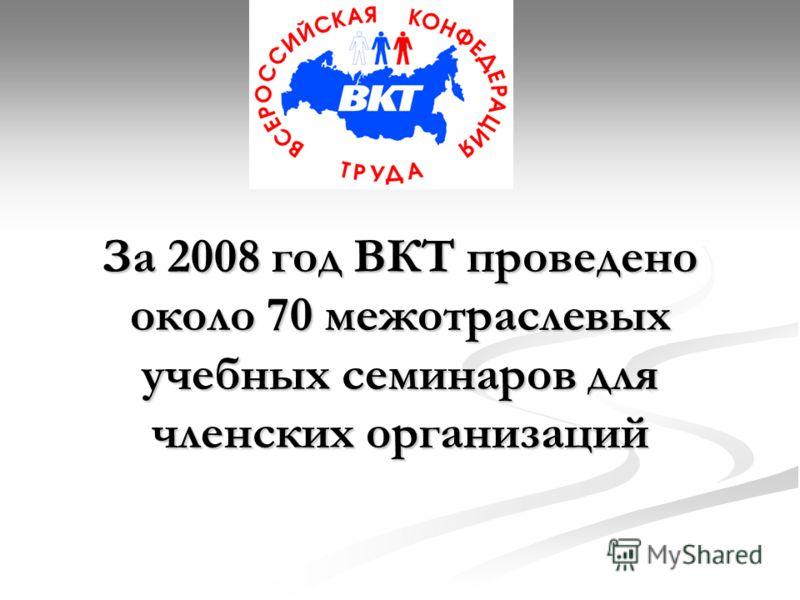 За 2008 год ВКТ проведено около 70 межотраслевых учебных семинаров для членских организаций
