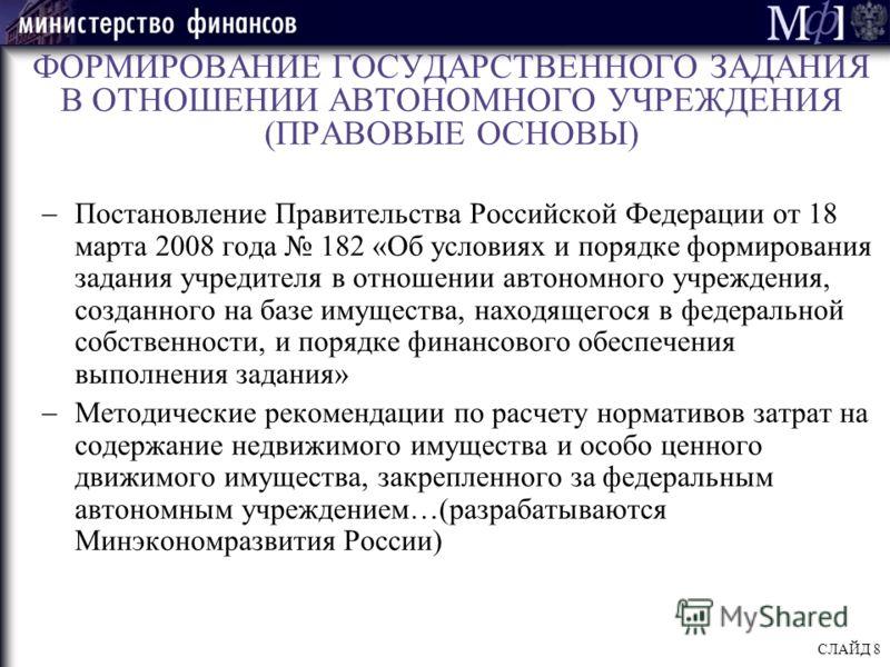ФОРМИРОВАНИЕ ГОСУДАРСТВЕННОГО ЗАДАНИЯ В ОТНОШЕНИИ АВТОНОМНОГО УЧРЕЖДЕНИЯ (ПРАВОВЫЕ ОСНОВЫ) Постановление Правительства Российской Федерации от 18 марта 2008 года 182 «Об условиях и порядке формирования задания учредителя в отношении автономного учреж