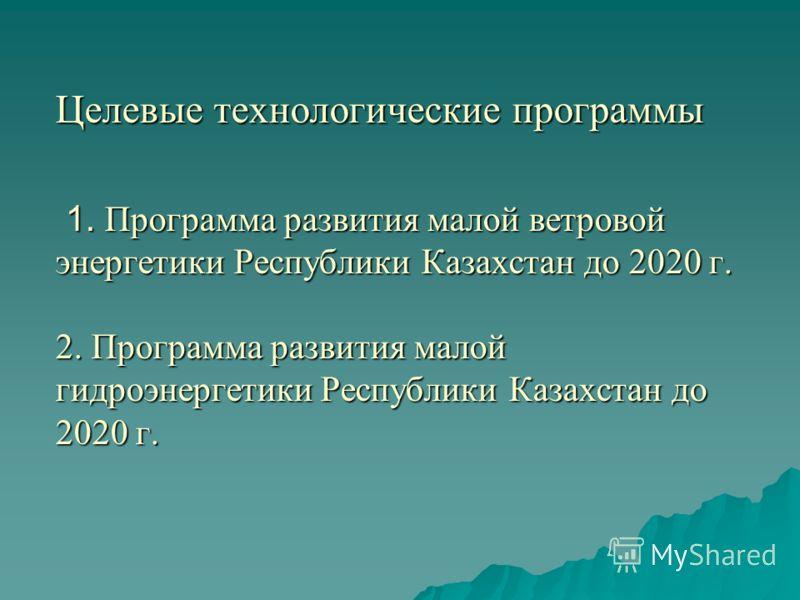 Целевые технологические программы 1. Программа развития малой ветровой энергетики Республики Казахстан до 2020 г. 2. Программа развития малой гидроэнергетики Республики Казахстан до 2020 г.