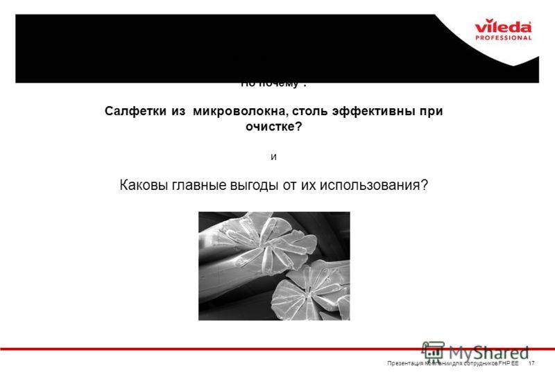 Презентация Компании для сотрудников FHP EE 17 Мы теперь знаем структуру и размер микроволокна …. Но почему : Салфетки из микроволокна, столь эффективны при очистке? и Каковы главные выгоды от их использования?