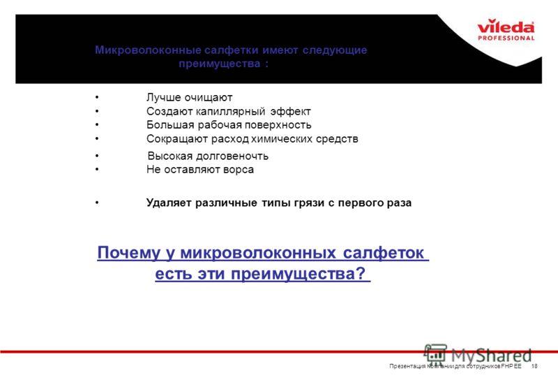 Презентация Компании для сотрудников FHP EE 18 Лучше очищают Создают капиллярный эффект Большая рабочая поверхность Сокращают расход химических средств Высокая долговеночть Не оставляют ворса Микроволоконные салфетки имеют следующие преимущества : Уд