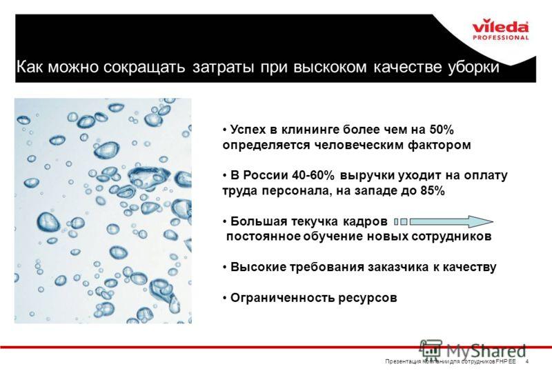 Презентация Компании для сотрудников FHP EE 4 Успех в клининге более чем на 50% определяется человеческим фактором В России 40-60% выручки уходит на оплату труда персонала, на западе до 85% Большая текучка кадров постоянное обучение новых сотрудников