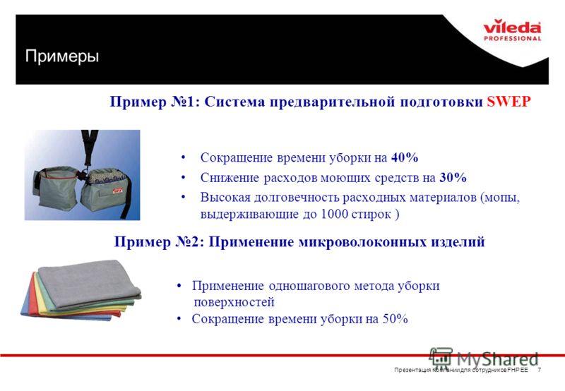 Презентация Компании для сотрудников FHP EE 7 Пример 1: Система предварительной подготовки SWEP Сокращение времени уборки на 40% Снижение расходов моющих средств на 30% Высокая долговечность расходных материалов (мопы, выдерживающие до 1000 стирок )