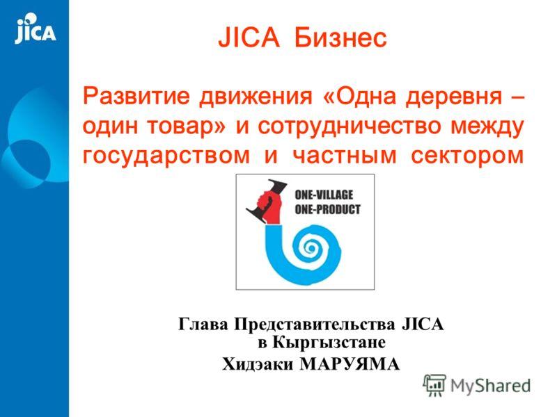 Развитие движения «Одна деревня – один товар» и сотрудничество между государством и частным сектором Глава Представительства JICA в Кыргызстане Хидэаки МАРУЯМА JICA Бизнес