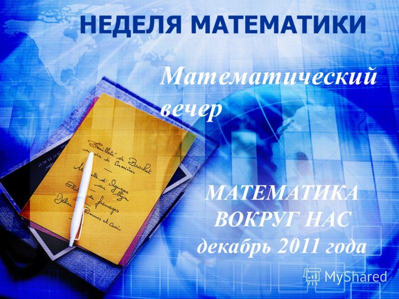 НЕДЕЛЯ МАТЕМАТИКИ Математический вечер МАТЕМАТИКА ВОКРУГ НАС декабрь 2011 года