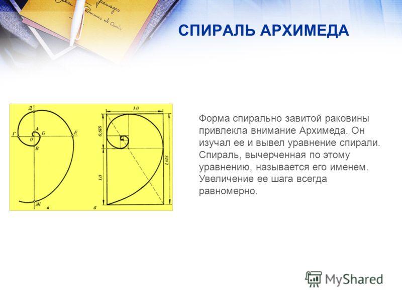 Форма спирально завитой раковины привлекла внимание Архимеда. Он изучал ее и вывел уравнение спирали. Спираль, вычерченная по этому уравнению, называется его именем. Увеличение ее шага всегда равномерно. СПИРАЛЬ АРХИМЕДА