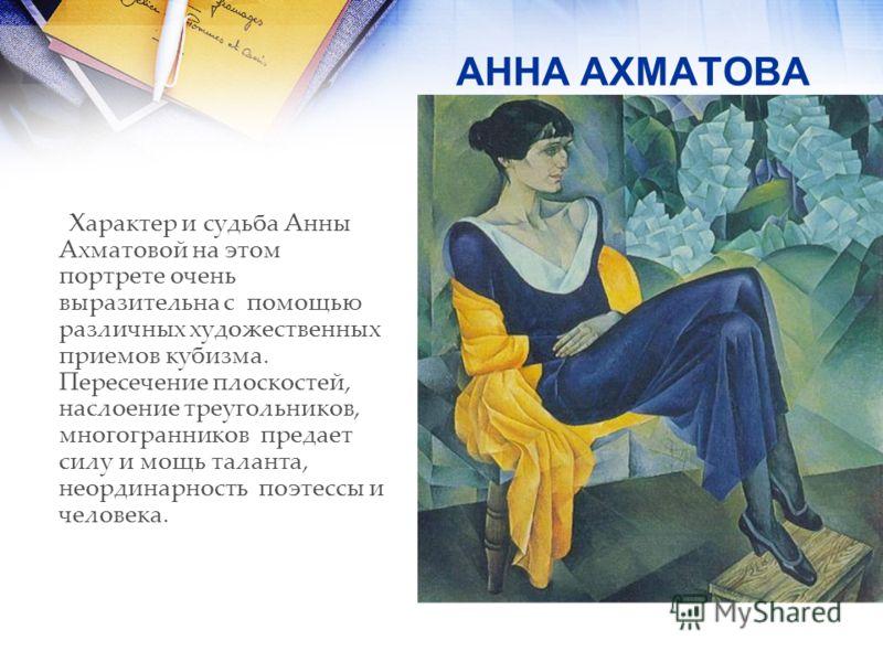 АННА АХМАТОВА Характер и судьба Анны Ахматовой на этом портрете очень выразительна с помощью различных художественных приемов кубизма. Пересечение плоскостей, наслоение треугольников, многогранников предает силу и мощь таланта, неординарность поэтесс