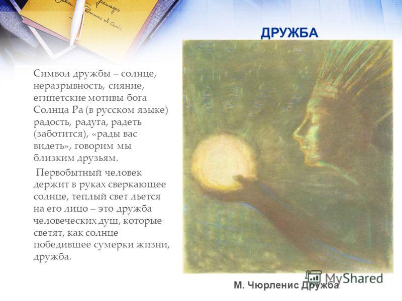 ДРУЖБА Символ дружбы – солнце, неразрывность, сияние, египетские мотивы бога Солнца Ра (в русском языке) радость, радуга, радеть (заботится), «рады вас видеть», говорим мы близким друзьям. Первобытный человек держит в руках сверкающее солнце, теплый
