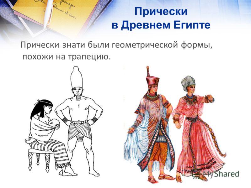 Прически в Древнем Египте Прически знати были геометрической формы, похожи на трапецию.
