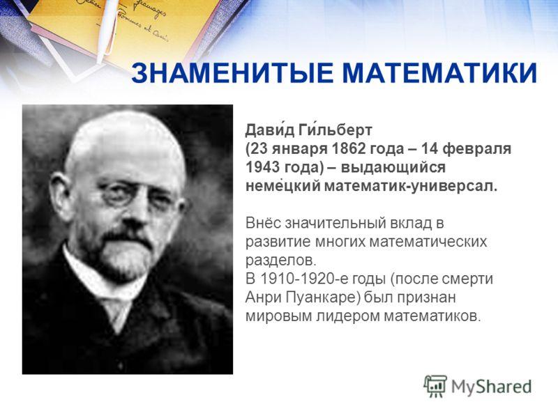 ЗНАМЕНИТЫЕ МАТЕМАТИКИ Дави́д Ги́льберт (23 января 1862 года – 14 февраля 1943 года) – выдающийся немецкий математик-универсал. Внёс значительный вклад в развитие многих математических разделов. В 1910-1920-е годы (после смерти Анри Пуанкаре) был приз