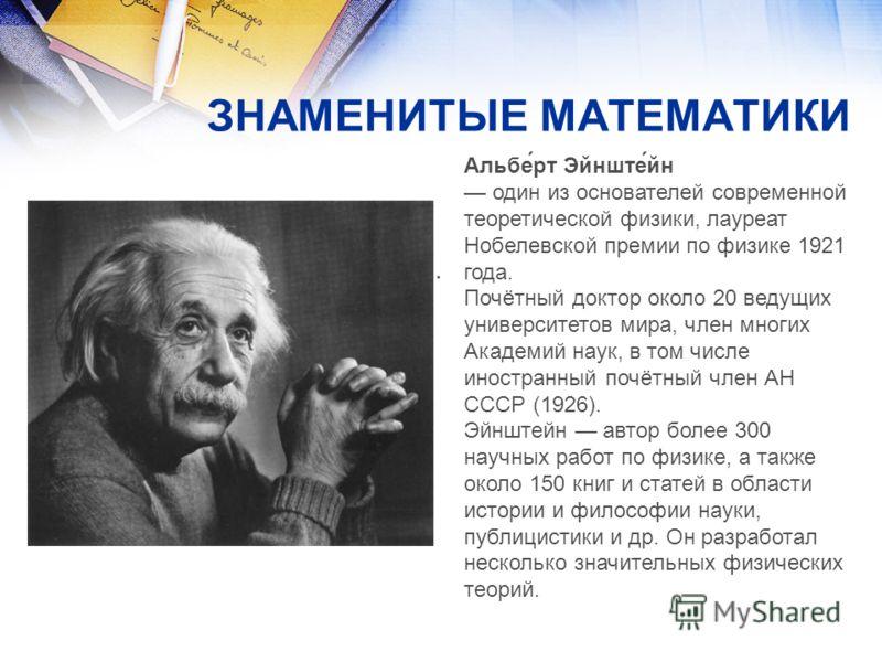 ЗНАМЕНИТЫЕ МАТЕМАТИКИ Альбе́рт Эйнште́йн один из основателей современной теоретической физики, лауреат Нобелевской премии по физике 1921 года. Почётный доктор около 20 ведущих университетов мира, член многих Академий наук, в том числе иностранный поч