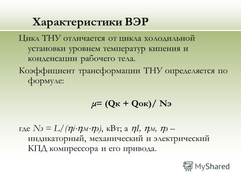 Характеристики ВЭР Цикл ТНУ отличается от цикла холодильной установки уровнем температур кипения и конденсации рабочего тела. Коэффициент трансформации ТНУ определяется по формуле: μ= (Qк + Qок)/ Nэ где Nэ = L/( i м э), кВт; а I, м, э – индикаторный,