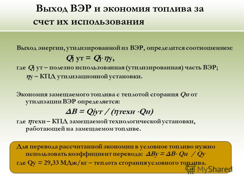 Выход ВЭР и экономия топлива за счет их использования Выход энергии, утилизированной из ВЭР, определится соотношением: Qj ут = Qj у, где Qj ут – полезно использованная (утилизированная) часть ВЭР; у – КПД утилизационной установки. Экономия замещаемог
