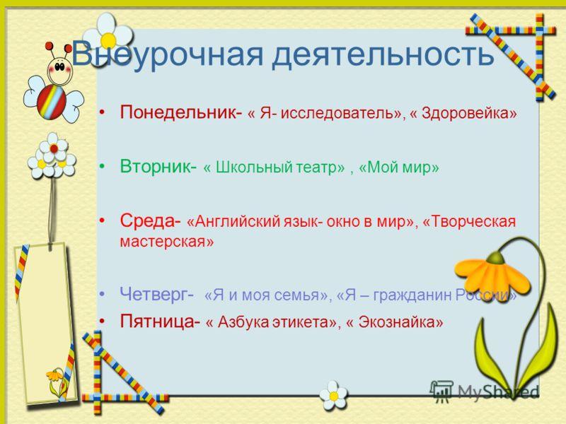 Внеурочная деятельность Понедельник- « Я- исследователь», « Здоровейка» Вторник- « Школьный театр», «Мой мир» Среда- «Английский язык- окно в мир», «Творческая мастерская» Четверг- «Я и моя семья», «Я – гражданин России» Пятница- « Азбука этикета», «