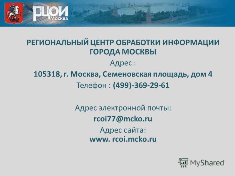 РЕГИОНАЛЬНЫЙ ЦЕНТР ОБРАБОТКИ ИНФОРМАЦИИ ГОРОДА МОСКВЫ Адрес : 105318, г. Москва, Семеновская площадь, дом 4 Телефон : (499)-369-29-61 Адрес электронной почты: rcoi77@mcko.ru Адрес сайта: www. rcoi.mcko.ru