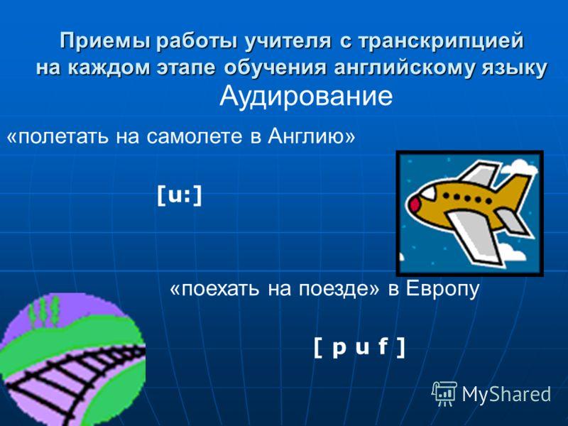 Приемы работы учителя с транскрипцией на каждом этапе обучения английскому языку Аудирование «полетать на самолете в Англию» «поехать на поезде» в Европу [ p u f ] [u:]