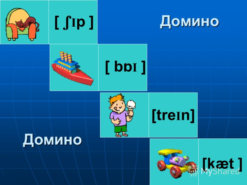 Домино [ I p ] [ bb I ] [kæt ] [tre I n] Домино