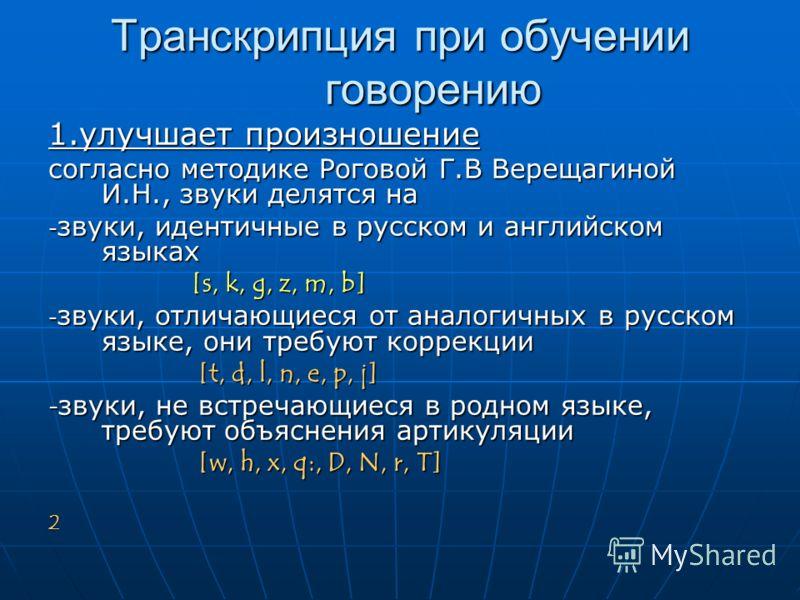 Транскрипция при обучении говорению 1.улучшает произношение согласно методике Роговой Г.В Верещагиной И.Н., звуки делятся на - звуки, идентичные в русском и английском языках [s, k, g, z, m, b] [s, k, g, z, m, b] - звуки, отличающиеся от аналогичных