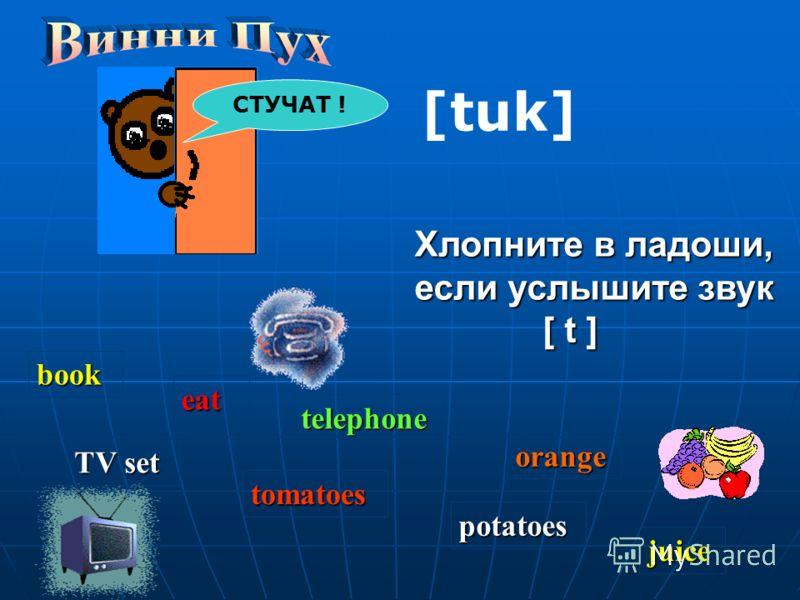 СТУЧАТ ! [tuk] Хлопните в ладоши, если услышите звук [ t ] book eat telephone orange TV set tomatoes potatoes juice