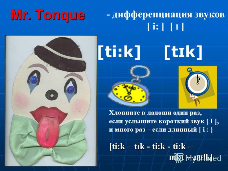 Mr. Tonque [t I k][ti:k] - дифференциация звуков [ i: ] [ I ] Хлопните в ладоши один раз, если услышите короткий звук [ I ], и много раз – если длинный [ i : ] [ti:k – t I k - ti:k - ti:k – mi:t – m I lk]