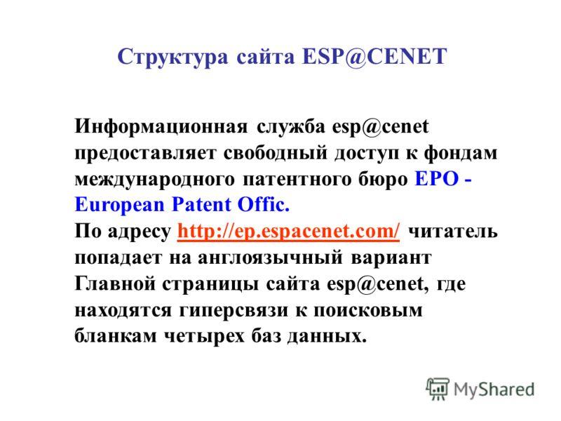 Структура сайта ESP@CENET Информационная служба esp@cenet предоставляет свободный доступ к фондам международного патентного бюро ЕРО - European Patent Offic. По адресу http://ep.espacenet.com/ читатель попадает на англоязычный вариант Главной страниц