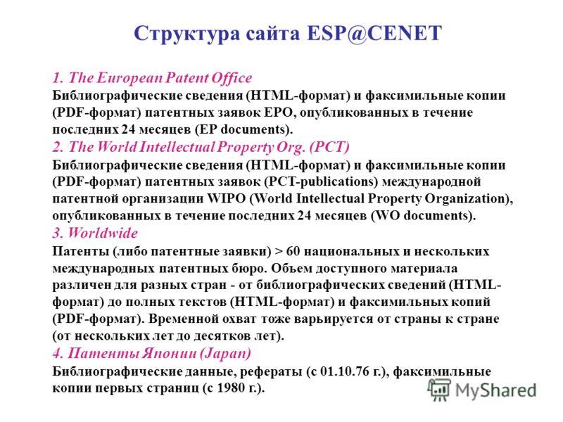 Структура сайта ESP@CENET 1. The European Patent Office Библиографические сведения (HTML-формат) и факсимильные копии (PDF-формат) патентных заявок ЕРО, опубликованных в течение последних 24 месяцев (ЕР documents). 2. The World Intellectual Property