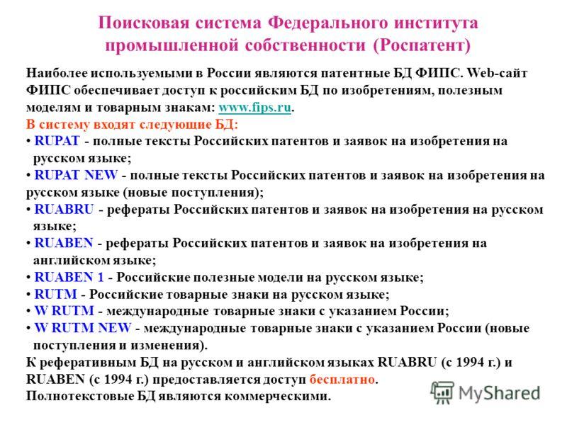 Поисковая система Федерального института промышленной собственности (Роспатент) Наиболее используемыми в России являются патентные БД ФИПС. Web-сайт ФИПС обеспечивает доступ к российским БД по изобретениям, полезным моделям и товарным знакам: www.fip