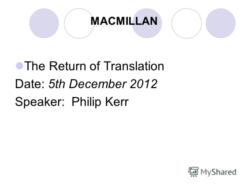 MACMILLAN The Return of Translation Date: 5th December 2012 Speaker: Philip Kerr