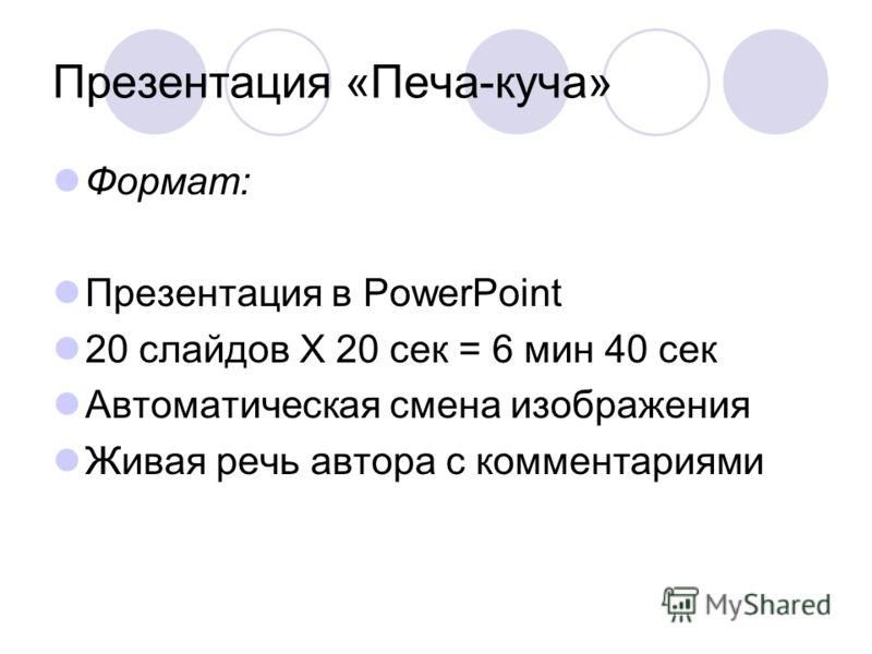 Презентация «Печа-куча» Формат: Презентация в PowerPoint 20 слайдов Х 20 сек = 6 мин 40 сек Автоматическая смена изображения Живая речь автора с комментариями