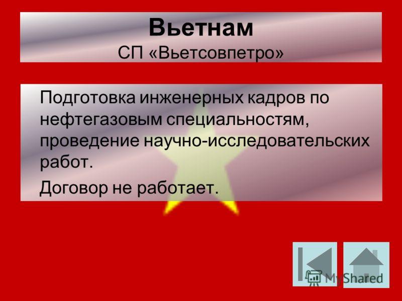 Вьетнам СП «Вьетсовпетро» Подготовка инженерных кадров по нефтегазовым специальностям, проведение научно-исследовательских работ. Договор не работает.