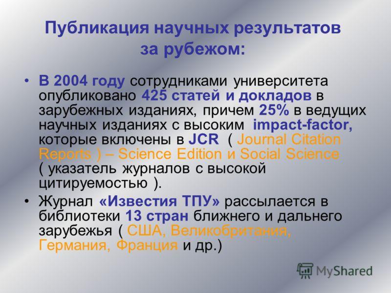 Публикация научных результатов за рубежом: В 2004 году сотрудниками университета опубликовано 425 статей и докладов в зарубежных изданиях, причем 25% в ведущих научных изданиях с высоким impact-factor, которые включены в JCR ( Journal Citation Report