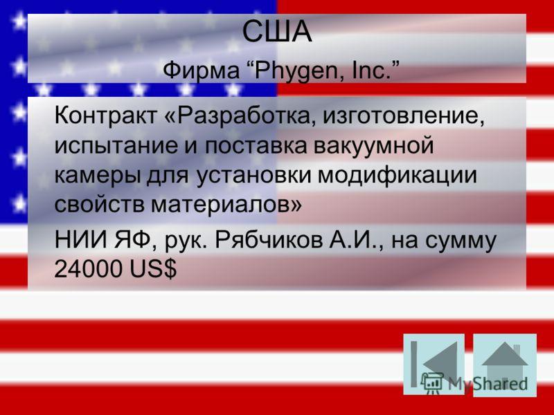 США Фирма Phygen, Inc. Контракт «Разработка, изготовление, испытание и поставка вакуумной камеры для установки модификации свойств материалов» НИИ ЯФ, рук. Рябчиков А.И., на сумму 24000 US$