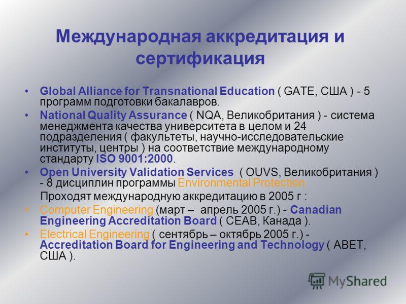 Международная аккредитация и сертификация Global Alliance for Transnational Education ( GATE, США ) - 5 программ подготовки бакалавров. National Quality Assurance ( NQA, Великобритания ) - система менеджмента качества университета в целом и 24 подраз