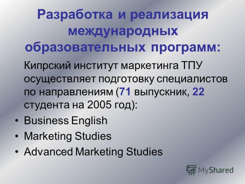 Кипрский институт маркетинга ТПУ осуществляет подготовку специалистов по направлениям (71 выпускник, 22 студента на 2005 год): Business English Marketing Studies Advanced Marketing Studies Разработка и реализация международных образовательных програм