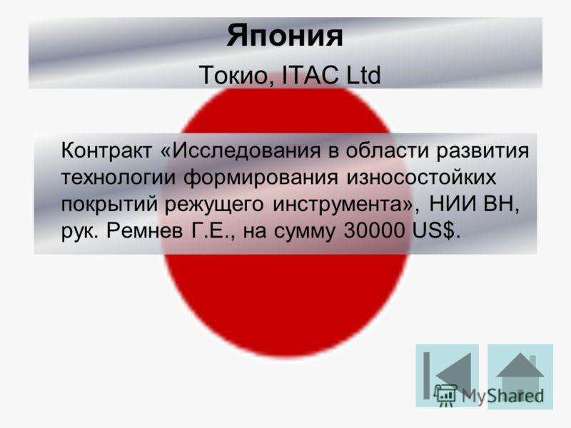 Япония Токио, ITAC Ltd Контракт «Исследования в области развития технологии формирования износостойких покрытий режущего инструмента», НИИ ВН, рук. Ремнев Г.Е., на сумму 30000 US$.