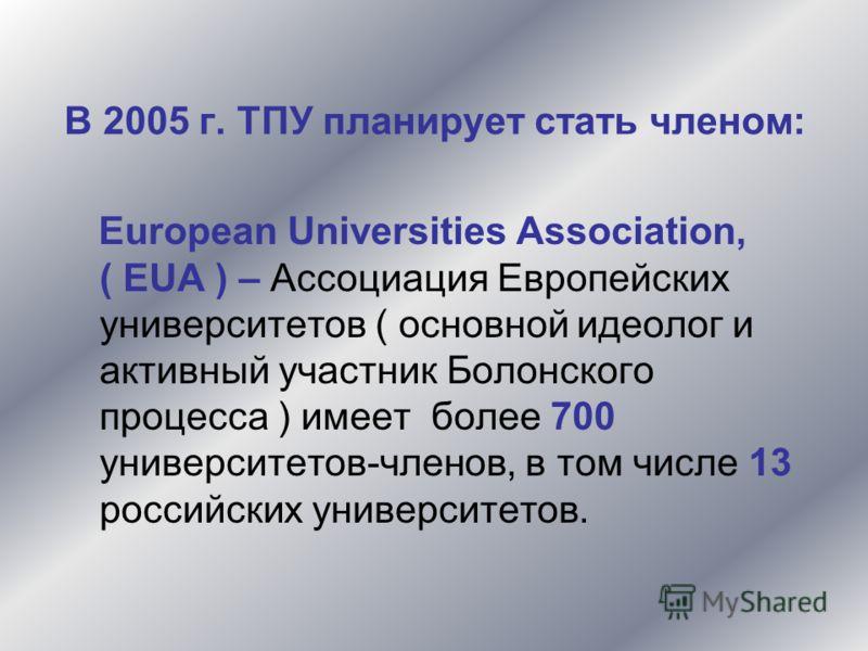 В 2005 г. ТПУ планирует стать членом: European Universities Association, ( EUA ) – Ассоциация Европейских университетов ( основной идеолог и активный участник Болонского процесса ) имеет более 700 университетов-членов, в том числе 13 российских униве