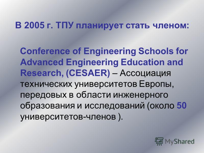 В 2005 г. ТПУ планирует стать членом: Conference of Engineering Schools for Advanced Engineering Education and Research, (CESAER) – Ассоциация технических университетов Европы, передовых в области инженерного образования и исследований (около 50 унив