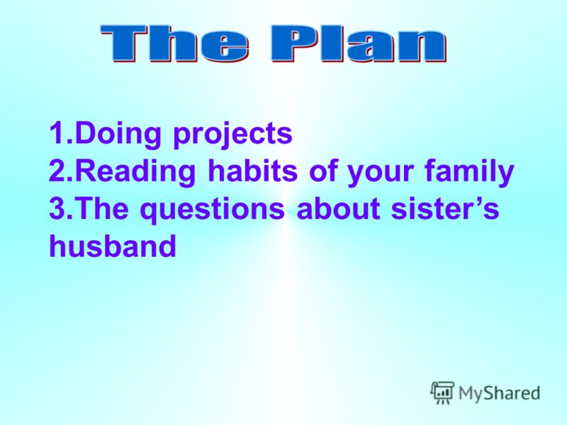 1.Doing projects 2.Reading habits of your family 3.The questions about sisters husband