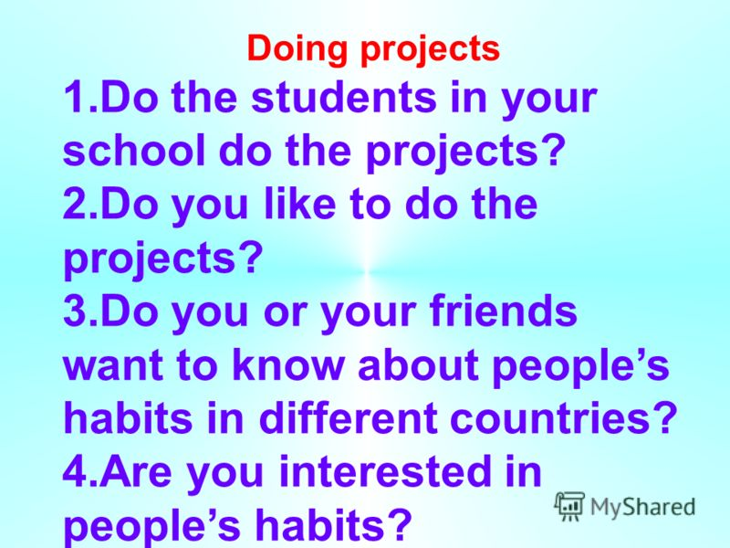 Doing projects 1.Do the students in your school do the projects? 2.Do you like to do the projects? 3.Do you or your friends want to know about peoples habits in different countries? 4.Are you interested in peoples habits?