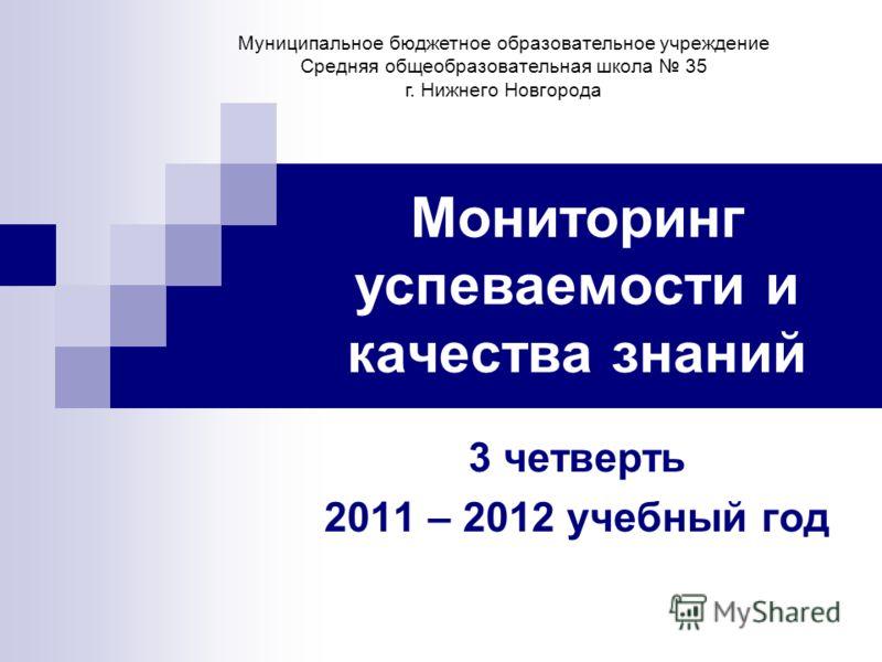 Мониторинг успеваемости и качества знаний 3 четверть 2011 – 2012 учебный год Муниципальное бюджетное образовательное учреждение Средняя общеобразовательная школа 35 г. Нижнего Новгорода