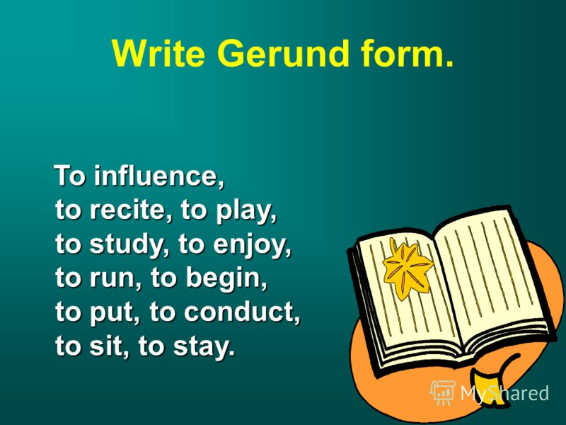 Write Gerund form. To influence, To influence, to recite, to play, to recite, to play, to study, to enjoy, to study, to enjoy, to run, to begin, to run, to begin, to put, to conduct, to put, to conduct, to sit, to stay. to sit, to stay.